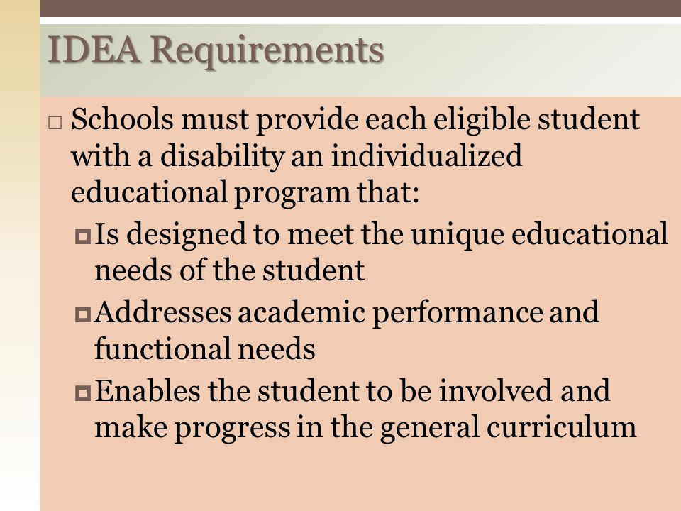 IDEA Requirements Schools must provide each eligible student with a disability an individualized educational program that: