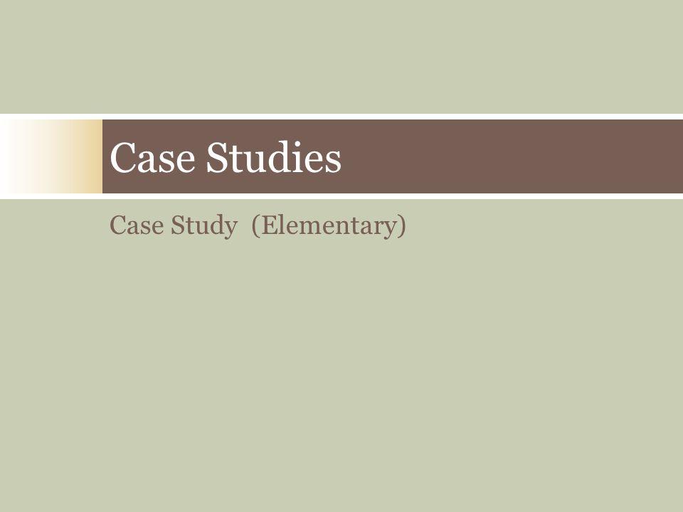 Case Studies Case Study (Elementary)