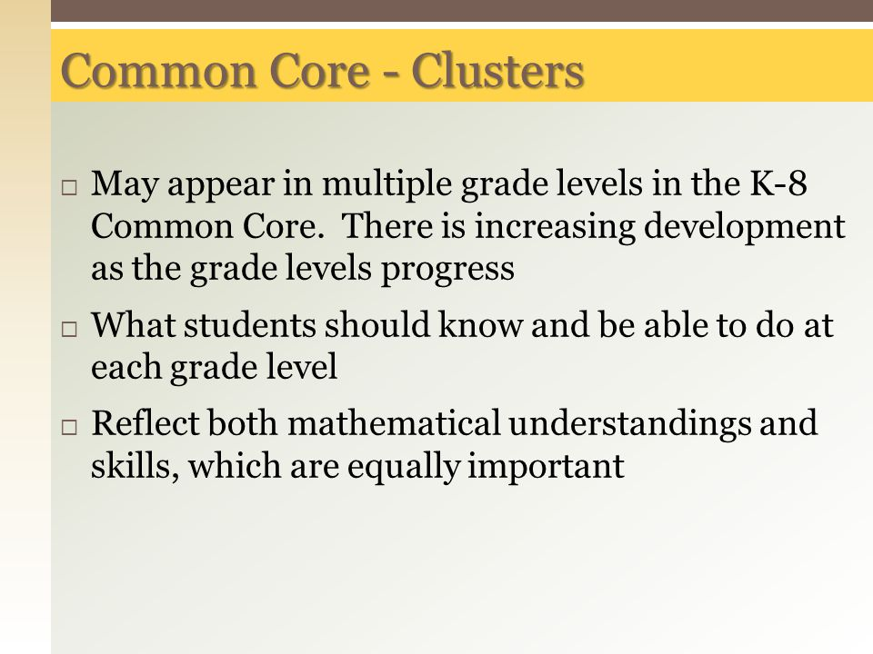 Common Core - Clusters May appear in multiple grade levels in the K-8 Common Core. There is increasing development as the grade levels progress.