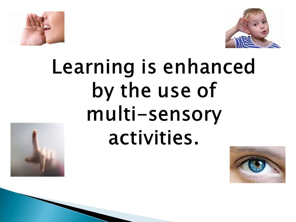 Learning is enhanced by the use of multi-sensory activities.