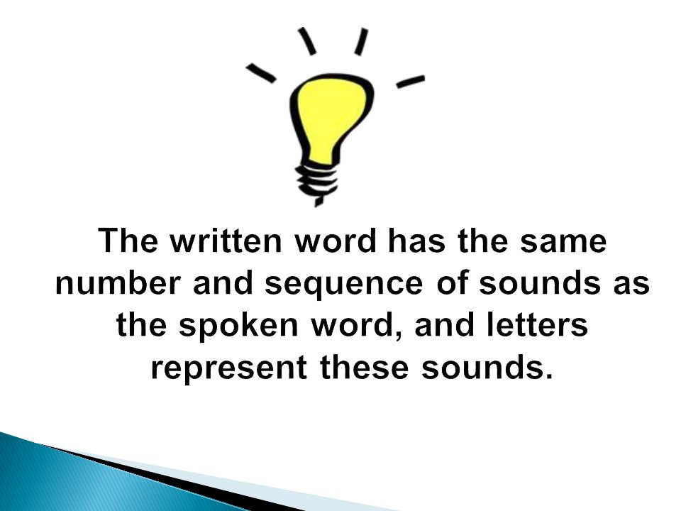 The written word has the same number and sequence of sounds as the spoken word, and letters represent these sounds.