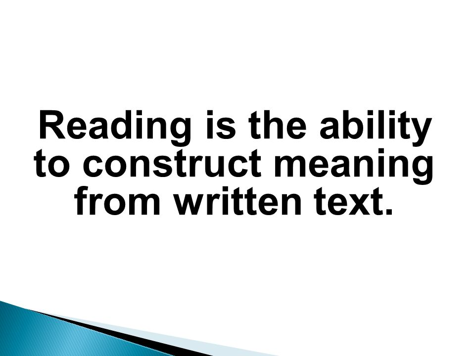 Reading is the ability to construct meaning from written text.