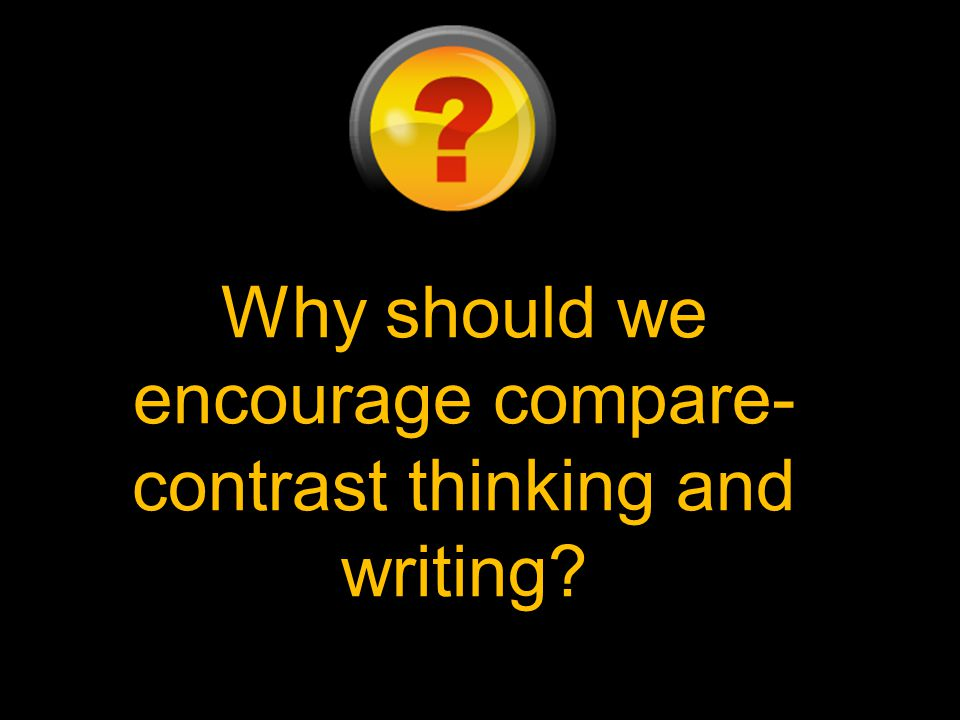 Why should we encourage compare-contrast thinking and writing
