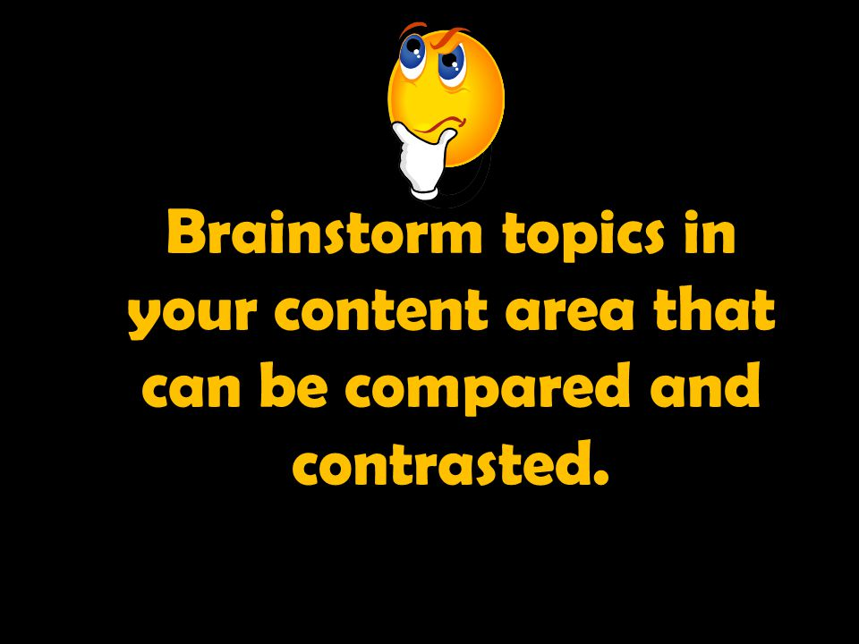 Brainstorm topics in your content area that can be compared and contrasted.