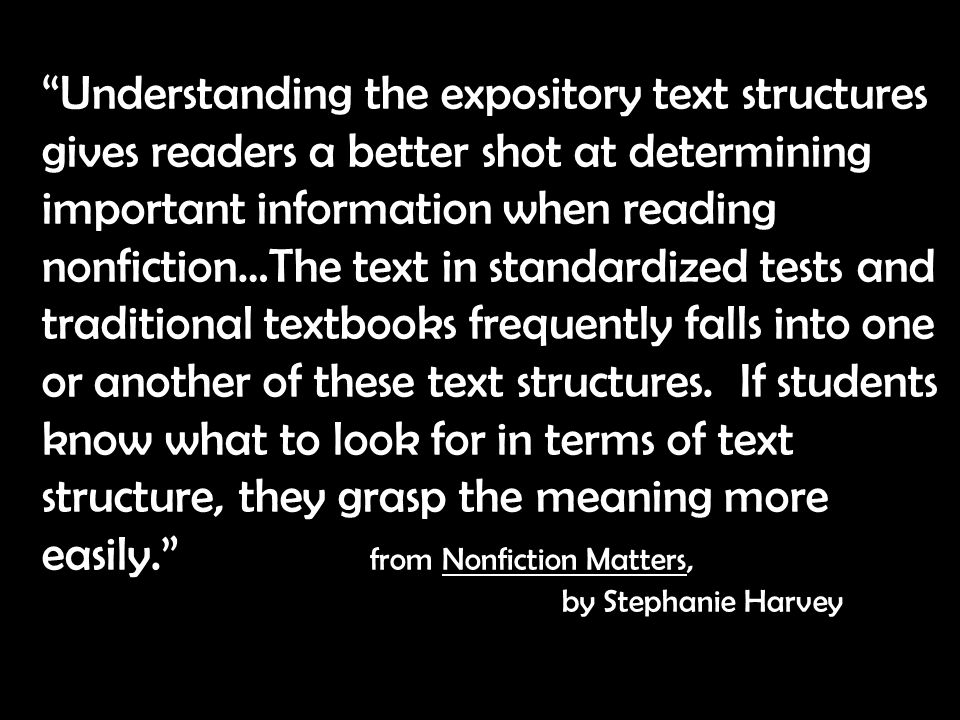 Understanding the expository text structures gives readers a better shot at determining important information when reading nonfiction…The text in standardized tests and traditional textbooks frequently falls into one or another of these text structures.