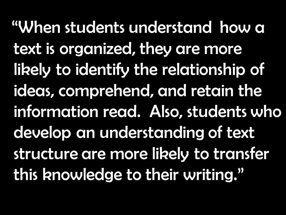 When students understand how a text is organized, they are more likely to identify the relationship of ideas, comprehend, and retain the information read.
