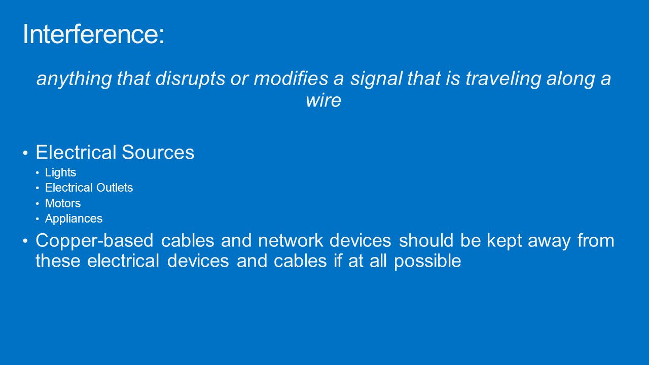 Interference: anything that disrupts or modifies a signal that is traveling along a wire. Electrical Sources.