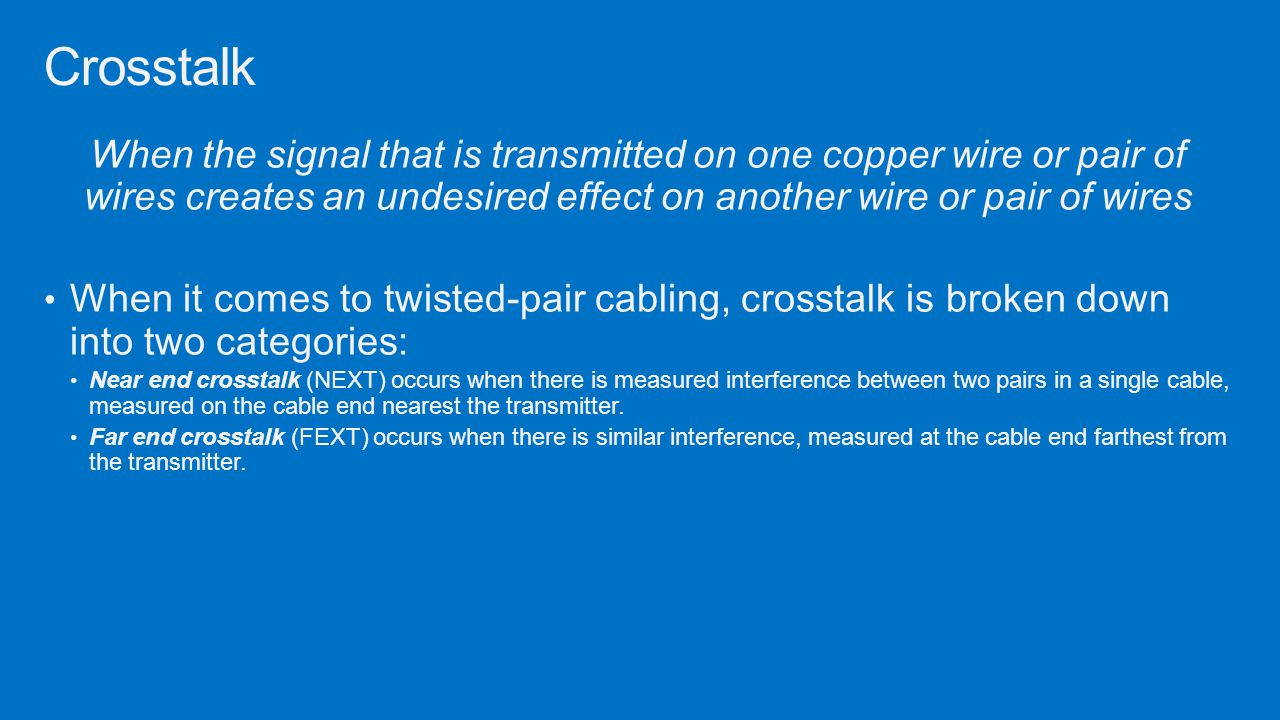 Crosstalk When the signal that is transmitted on one copper wire or pair of wires creates an undesired effect on another wire or pair of wires.