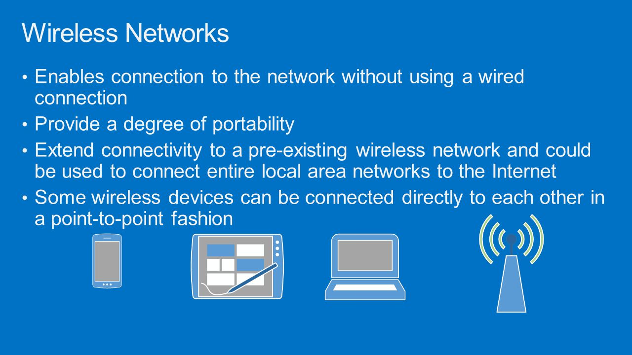 Wireless Networks Enables connection to the network without using a wired connection. Provide a degree of portability.