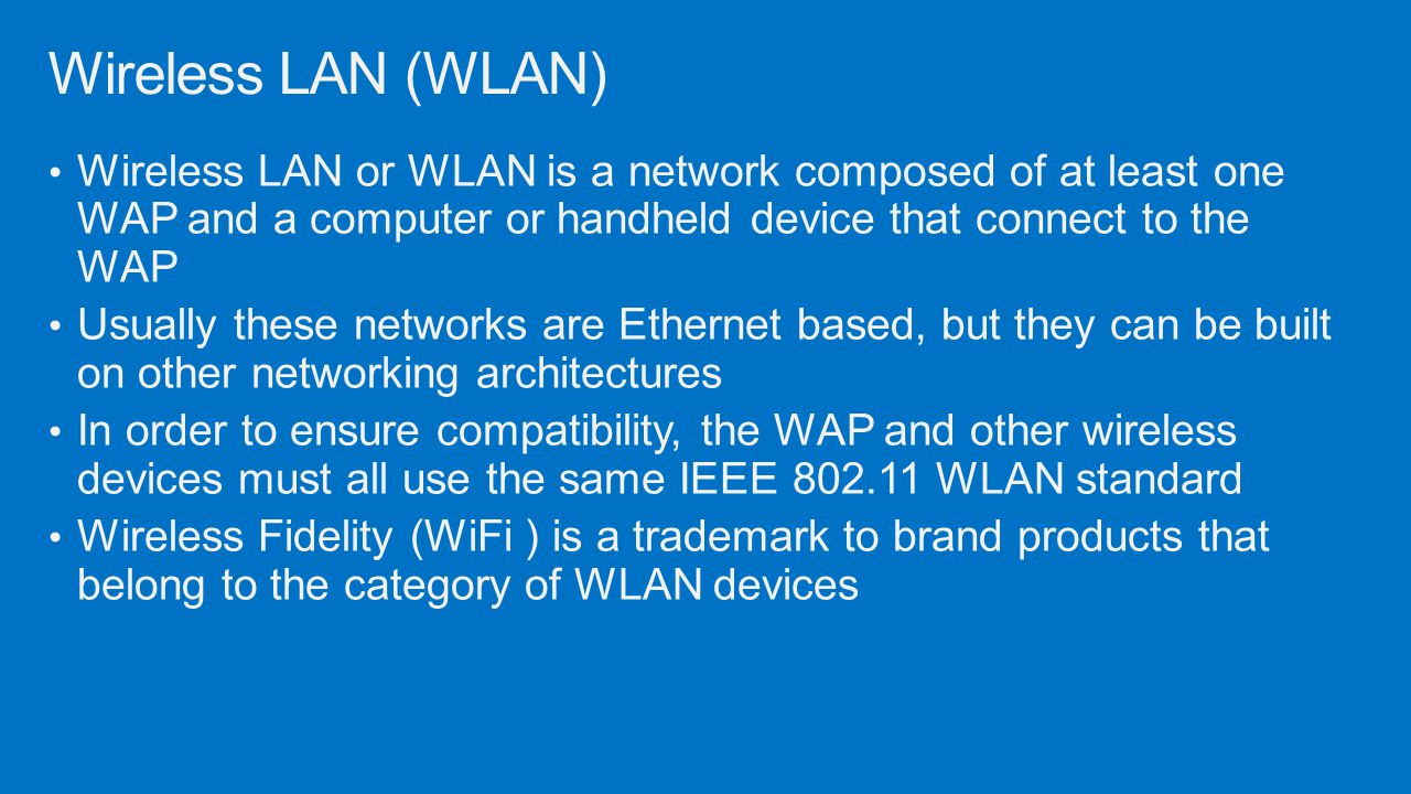 Wireless LAN (WLAN) Wireless LAN or WLAN is a network composed of at least one WAP and a computer or handheld device that connect to the WAP.