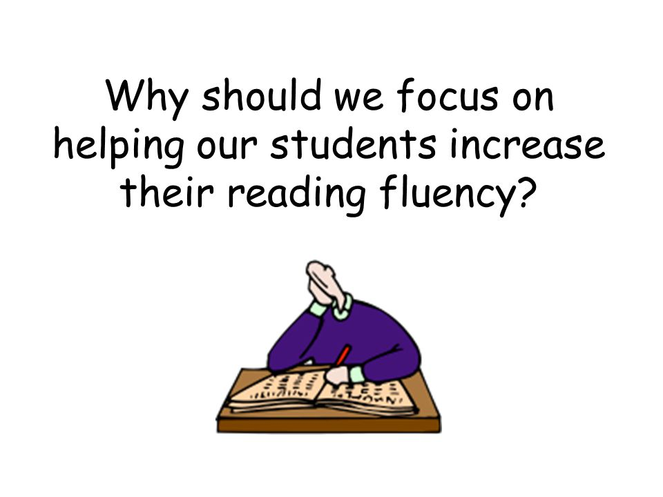 Why should we focus on helping our students increase their reading fluency