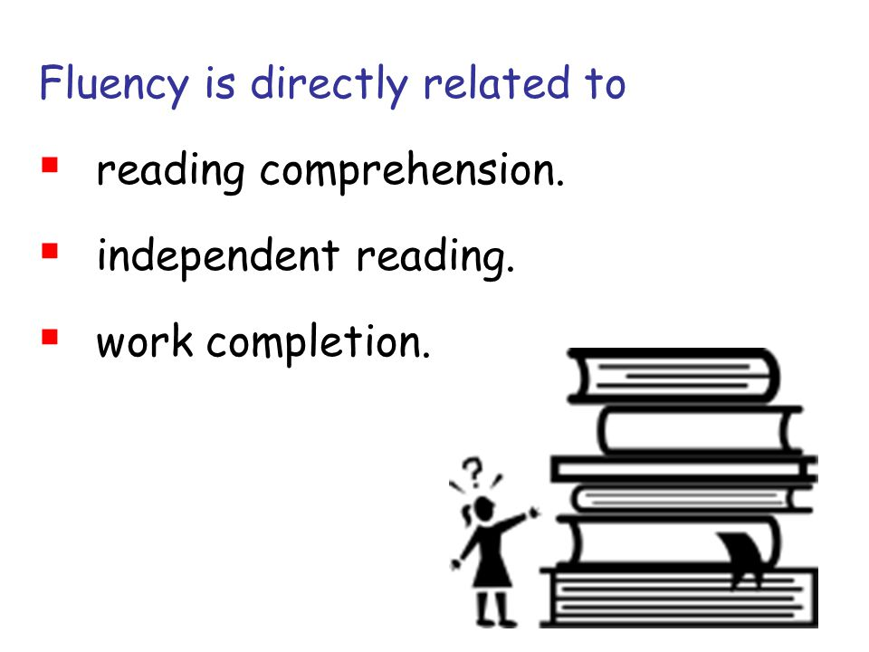 Fluency is directly related to reading comprehension.