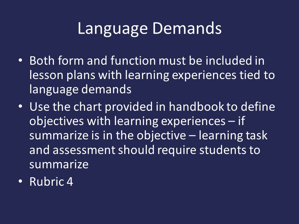 Language Demands Both form and function must be included in lesson plans with learning experiences tied to language demands.