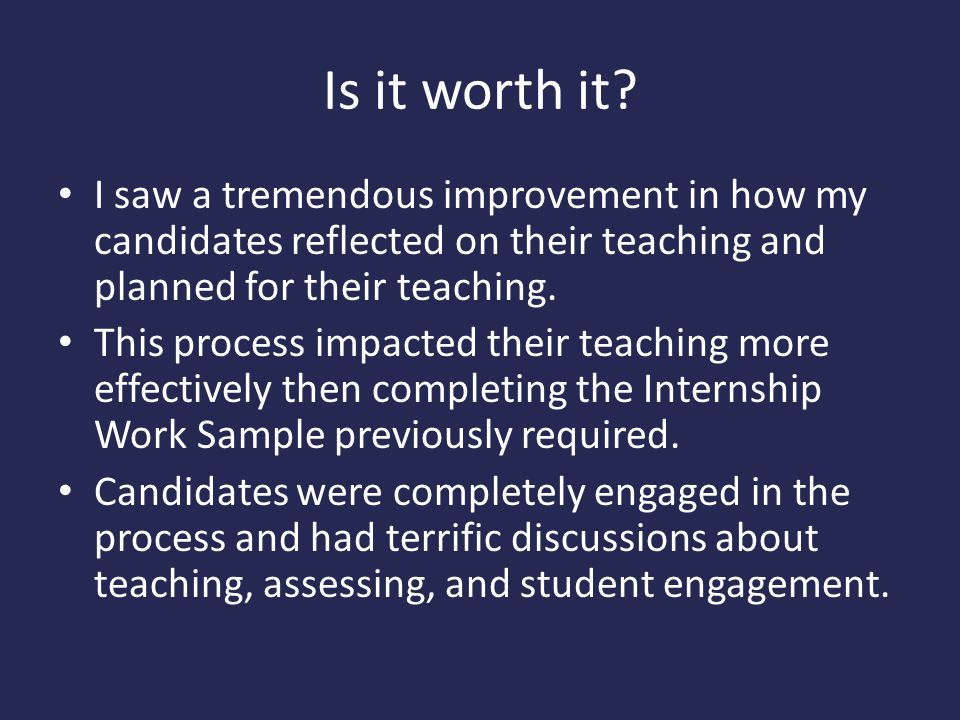 Is it worth it I saw a tremendous improvement in how my candidates reflected on their teaching and planned for their teaching.