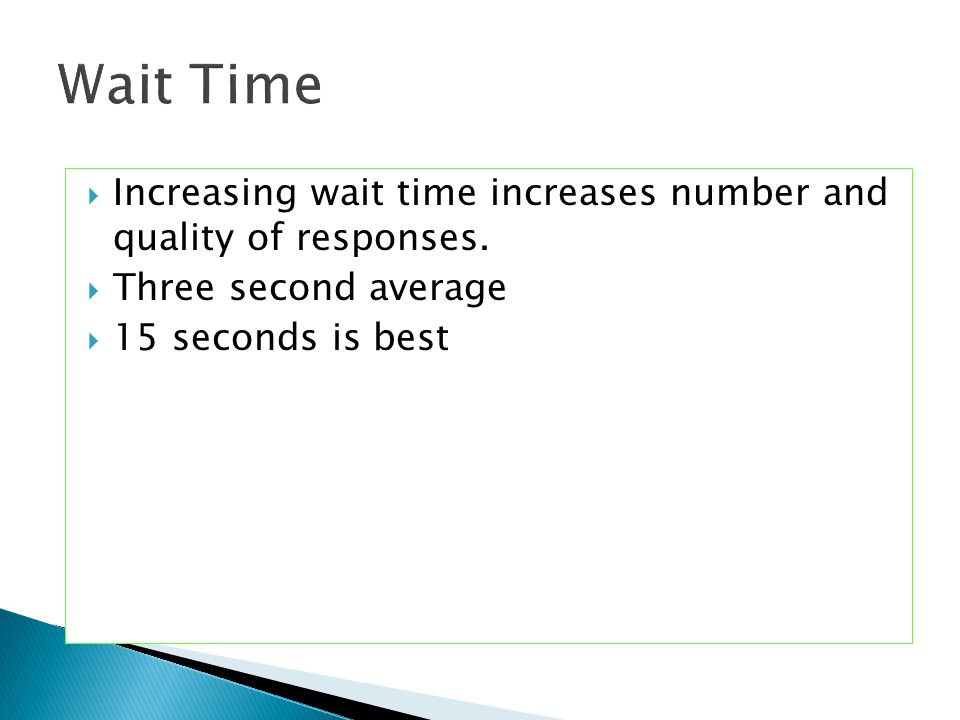 Wait Time Increasing wait time increases number and quality of responses.