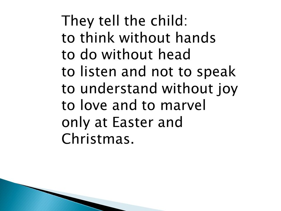 They tell the child: to think without hands to do without head to listen and not to speak to understand without joy to love and to marvel only at Easter and Christmas.