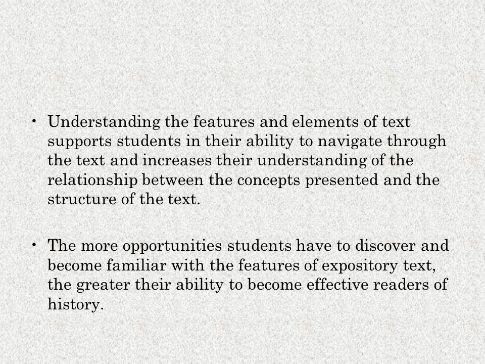 Understanding the features and elements of text supports students in their ability to navigate through the text and increases their understanding of the relationship between the concepts presented and the structure of the text.