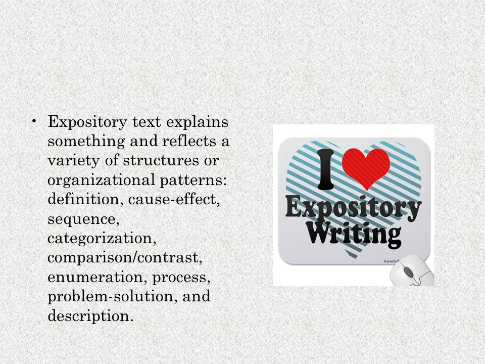 Expository text explains something and reflects a variety of structures or organizational patterns: definition, cause-effect, sequence, categorization, comparison/contrast, enumeration, process, problem-solution, and description.