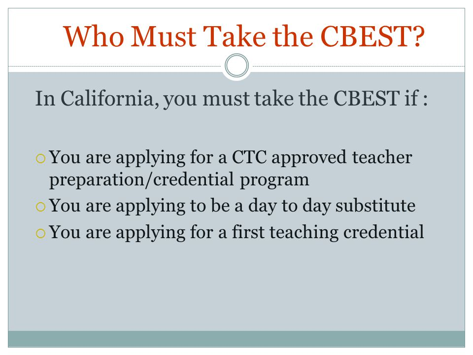 Who Must Take the CBEST In California, you must take the CBEST if : You are applying for a CTC approved teacher preparation/credential program.
