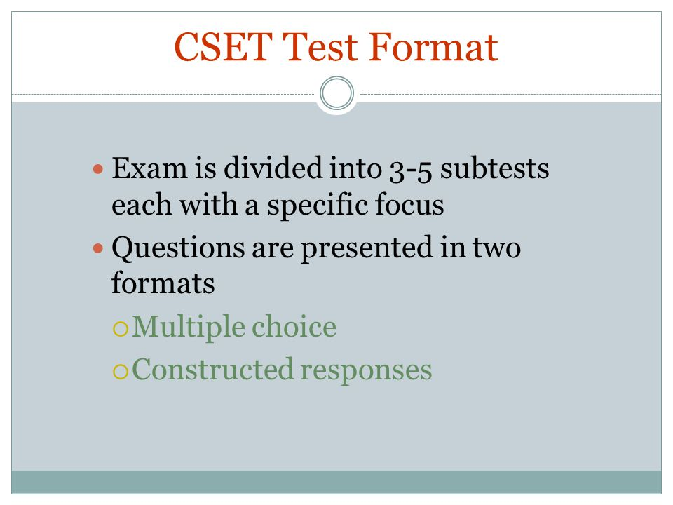 CSET Test Format Exam is divided into 3-5 subtests each with a specific focus. Questions are presented in two formats.