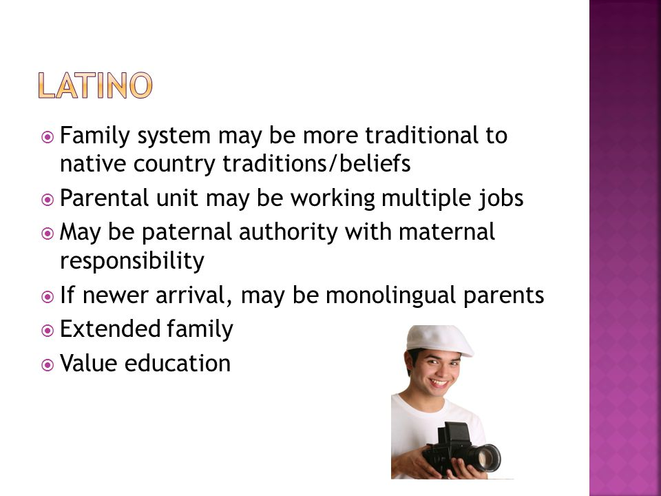 Latino Family system may be more traditional to native country traditions/beliefs. Parental unit may be working multiple jobs.