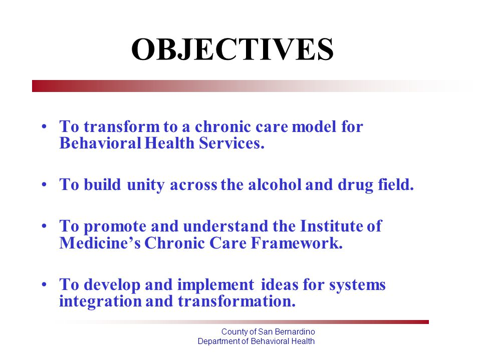 OBJECTIVES To transform to a chronic care model for Behavioral Health Services. To build unity across the alcohol and drug field.