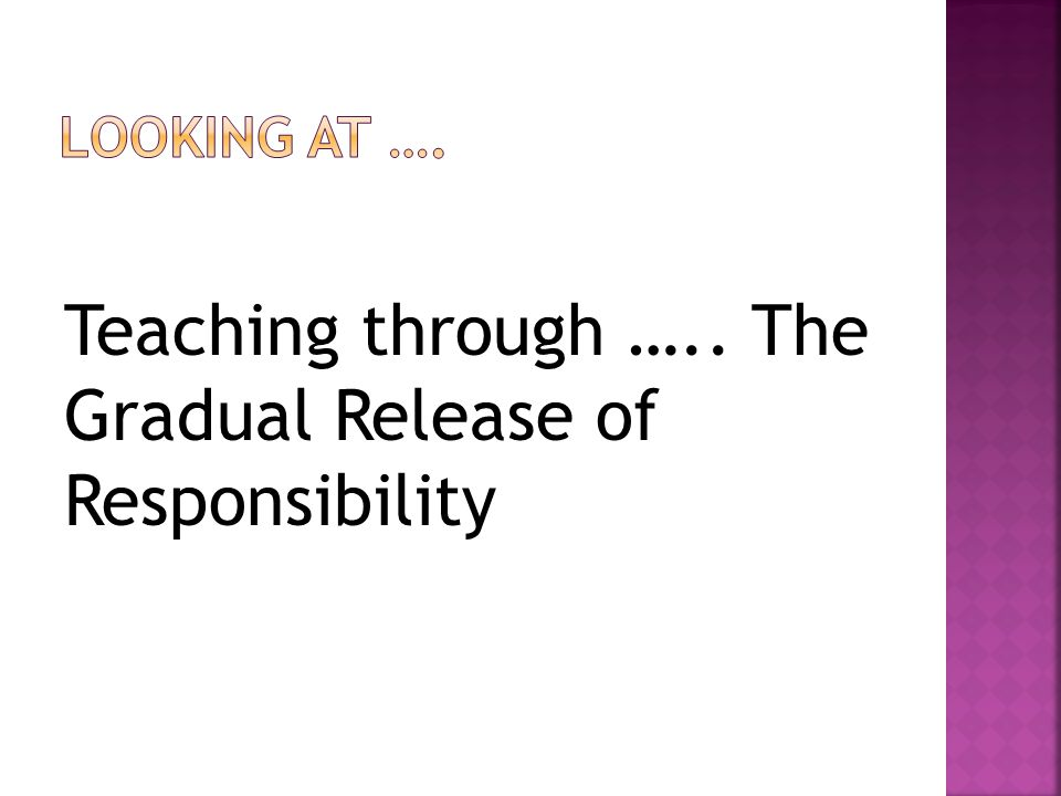 Teaching through ….. The Gradual Release of Responsibility