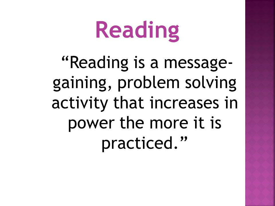 Reading Reading is a message-gaining, problem solving activity that increases in power the more it is practiced.