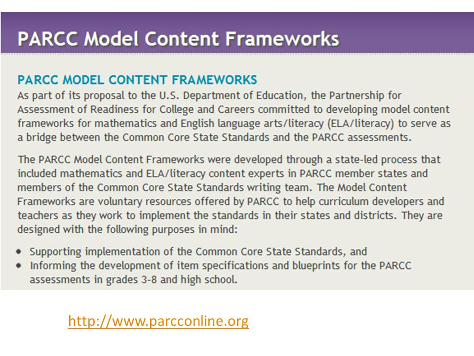 One tool that will be helpful to understanding the changes that will need to be made to instruction and curriculum is the Partnership for Assessment of Readiness for College and Careers (PARCC) Model Content Framework. Even districts who are part of the Smarter Balanced Assessment Consortium will benefit from having teachers and administrators review this document for guidance, since both consortiums are designing assessments that measure the same standards.