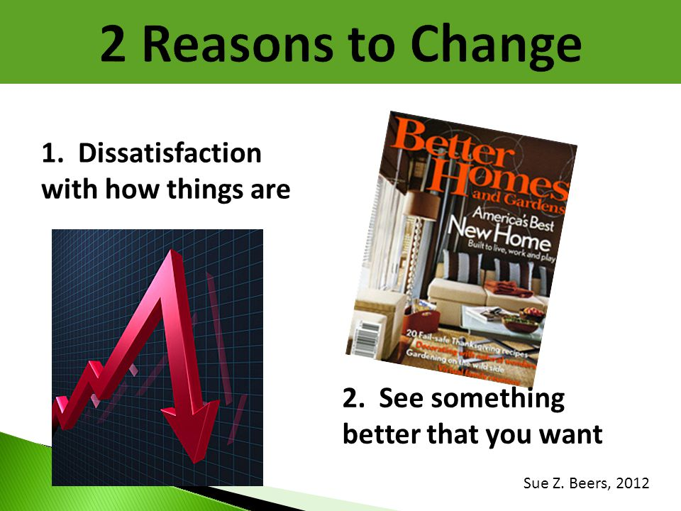 2 Reasons to Change 1. Dissatisfaction with how things are