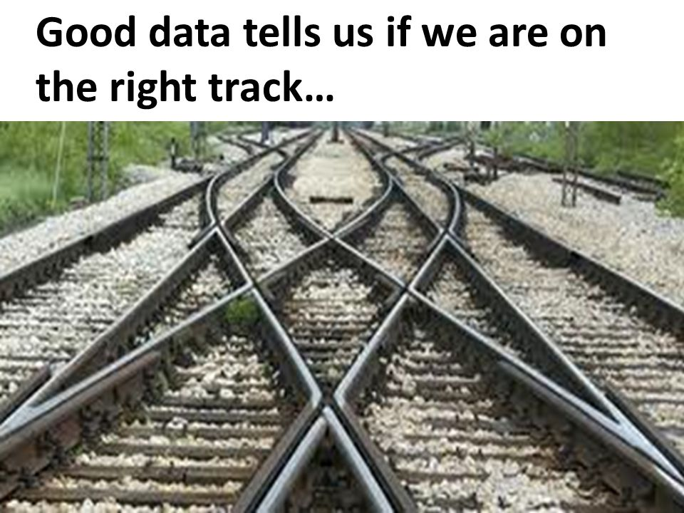 Good data tells us if we are on the right track…