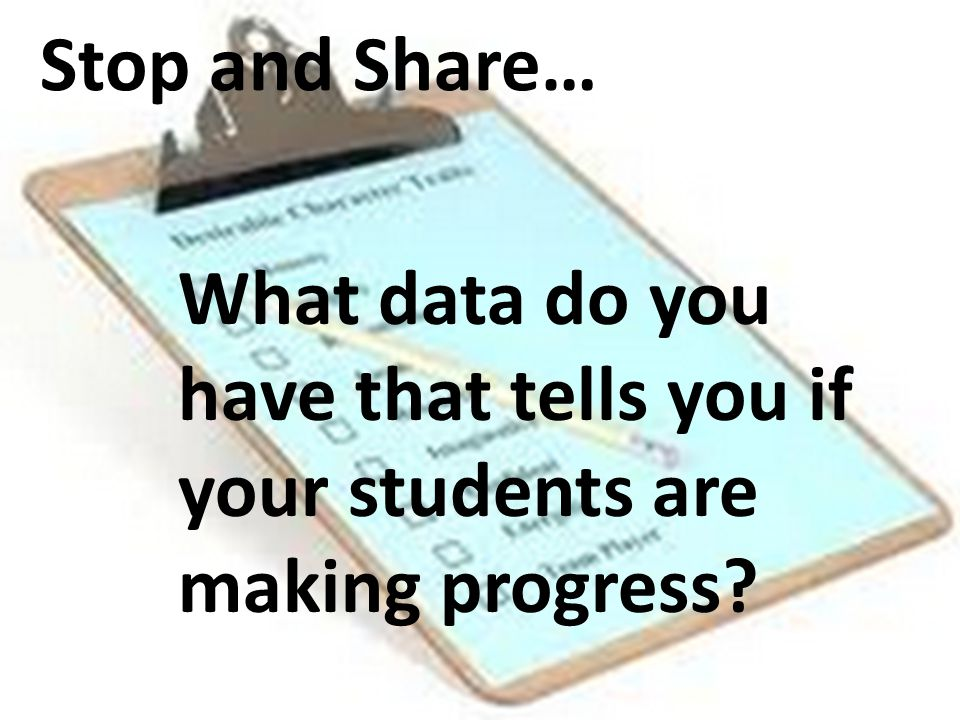 Stop and Share… What data do you have that tells you if your students are making progress