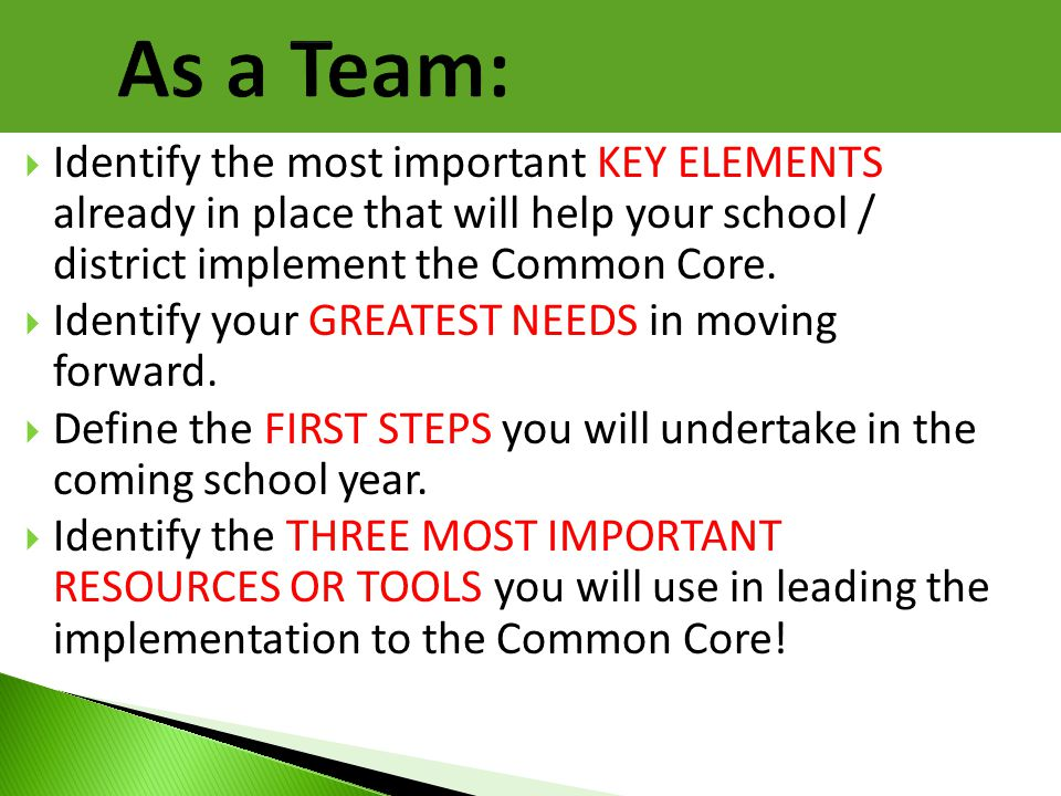 As a Team: Identify the most important KEY ELEMENTS already in place that will help your school / district implement the Common Core.