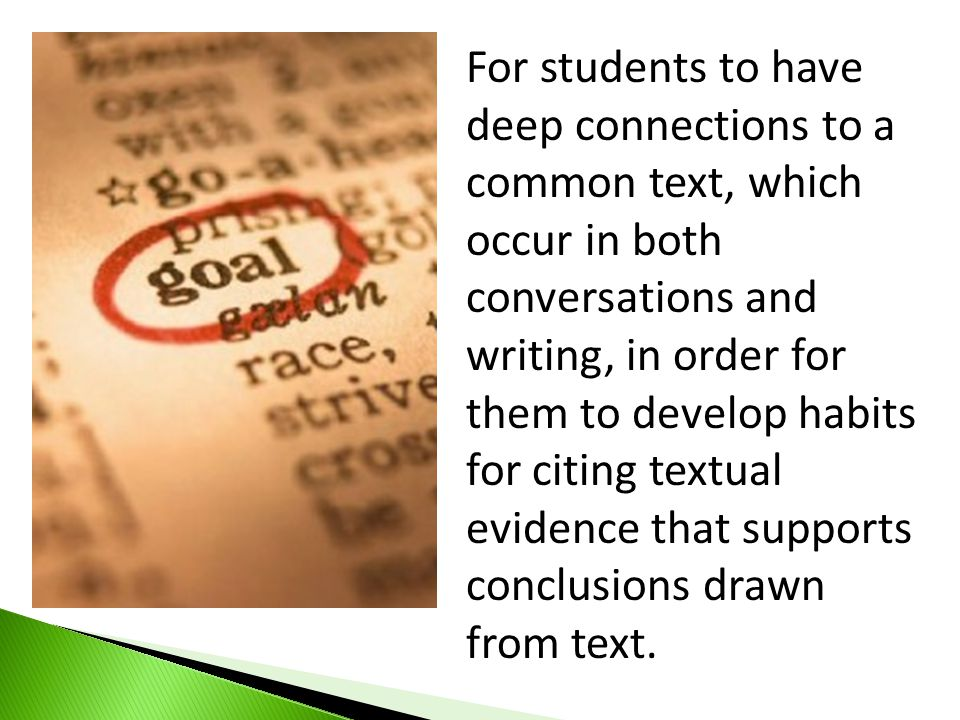 For students to have deep connections to a common text, which occur in both conversations and writing, in order for them to develop habits for citing textual evidence that supports conclusions drawn from text.