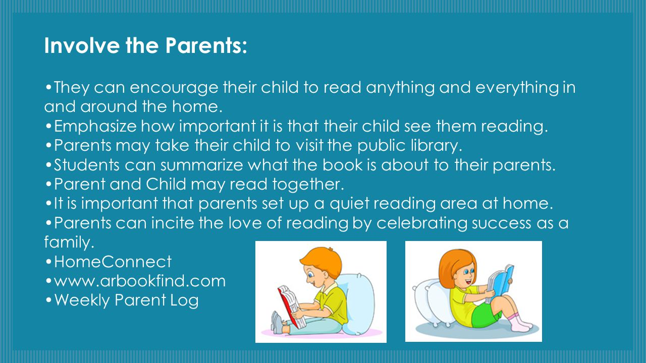 Involve the Parents: •They can encourage their child to read anything and everything in and around the home.
