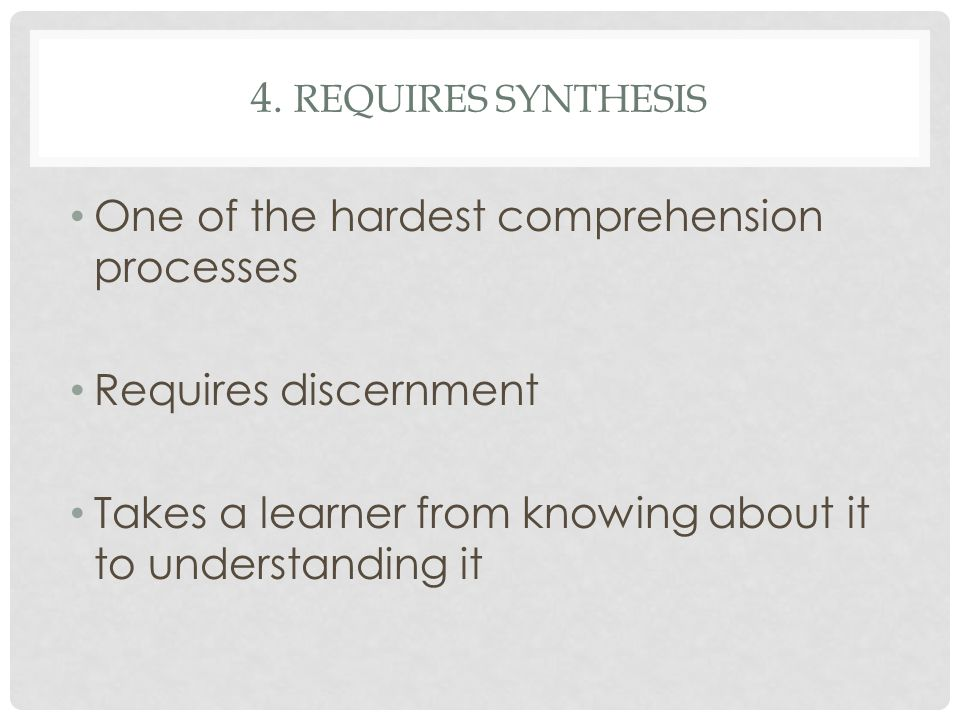 4. Requires synthesis One of the hardest comprehension processes.