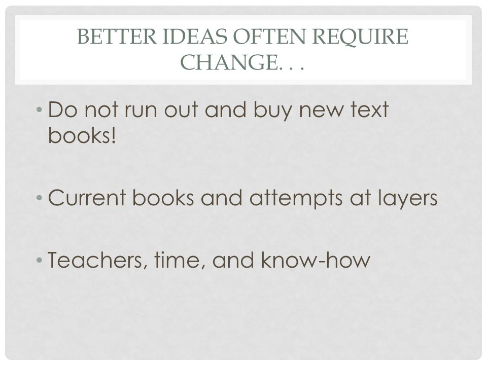 Better ideas often require change. . .