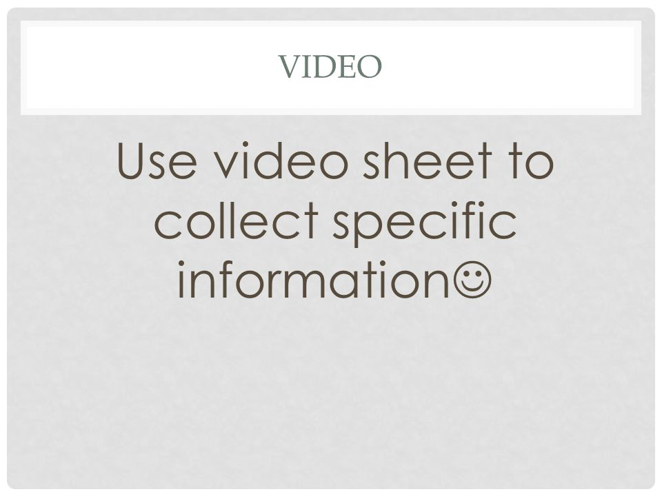 Use video sheet to collect specific information