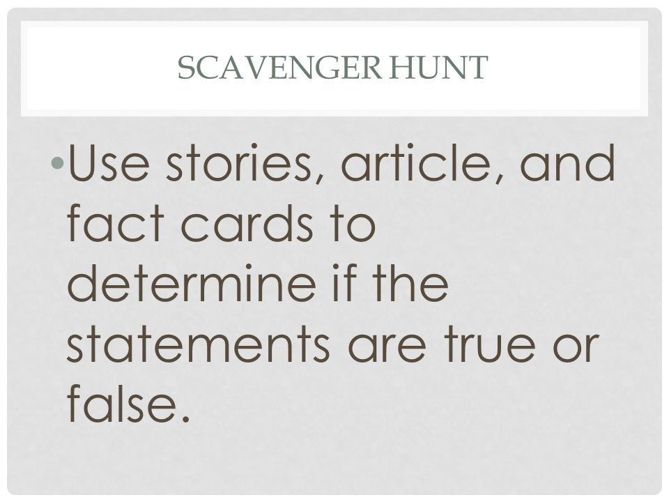 Scavenger Hunt Use stories, article, and fact cards to determine if the statements are true or false.