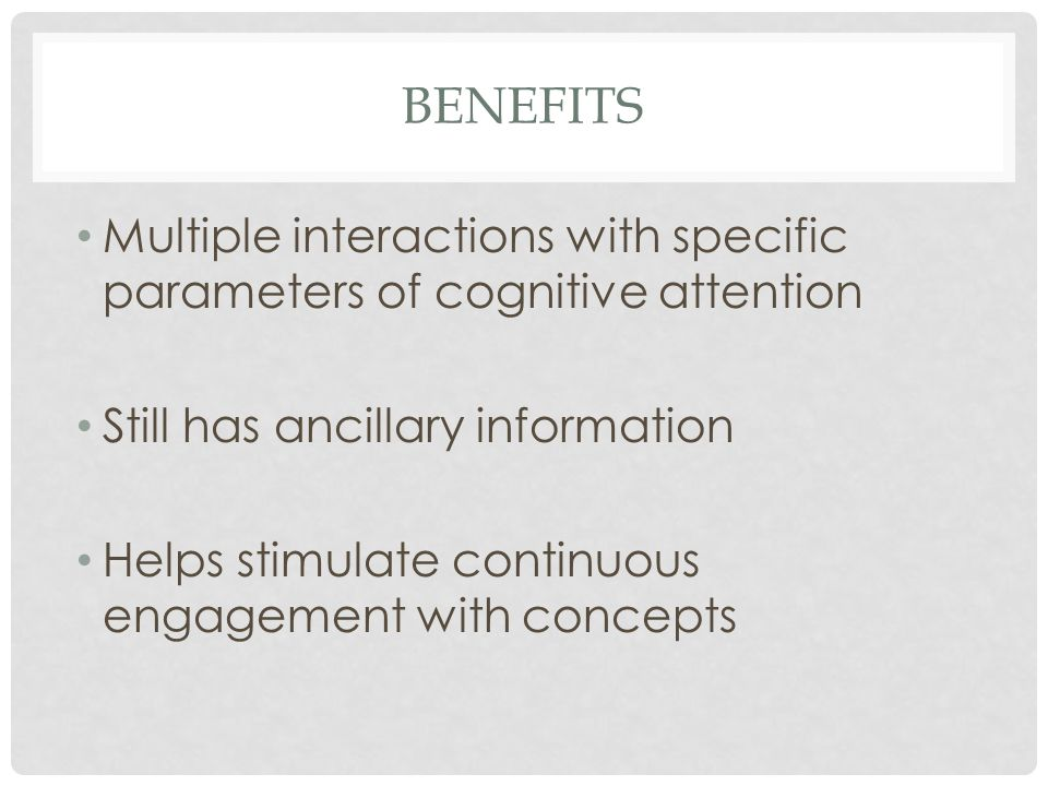Benefits Multiple interactions with specific parameters of cognitive attention. Still has ancillary information.