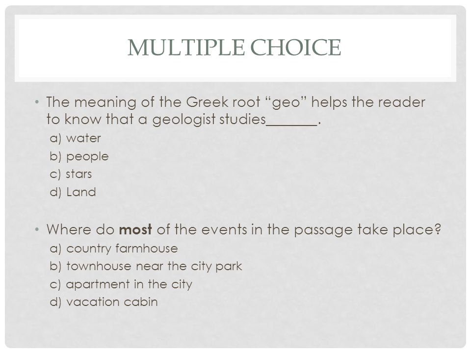 Multiple Choice The meaning of the Greek root geo helps the reader to know that a geologist studies_______.