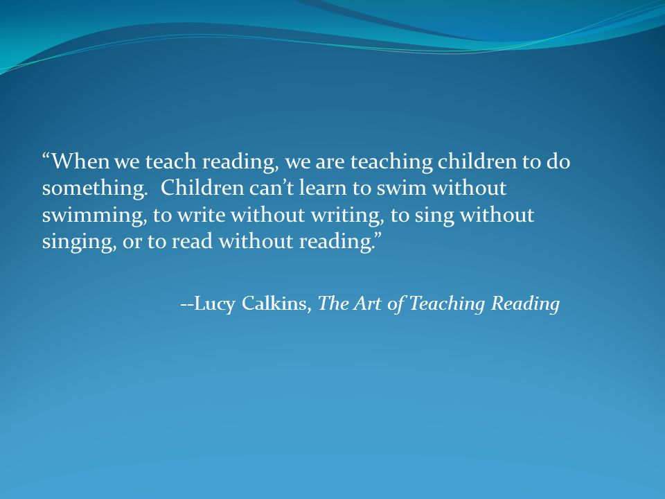 When we teach reading, we are teaching children to do something