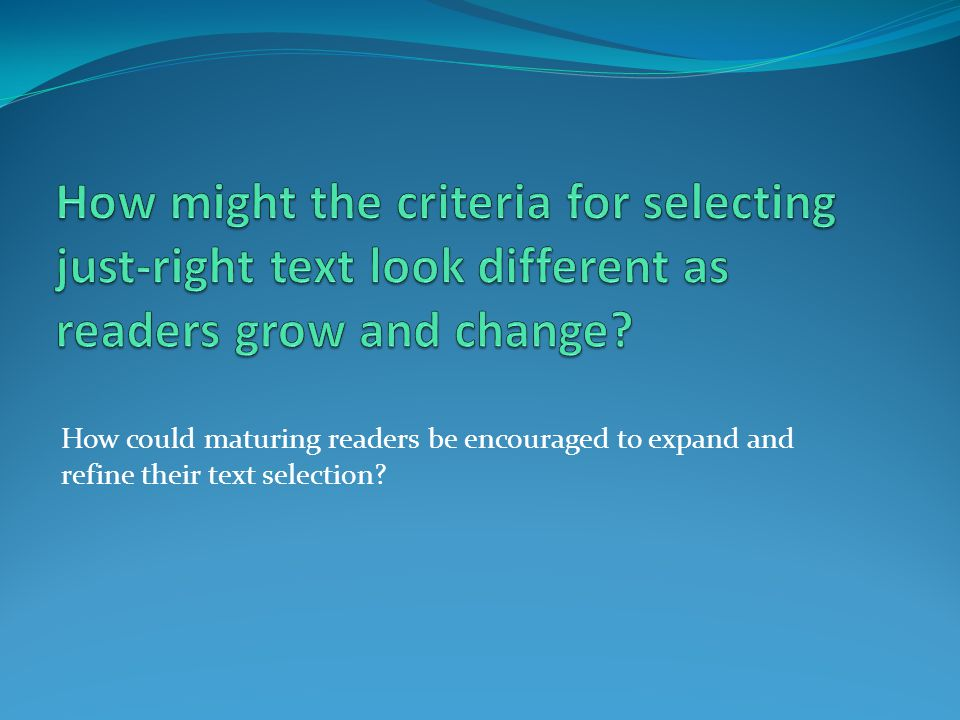 How might the criteria for selecting just-right text look different as readers grow and change