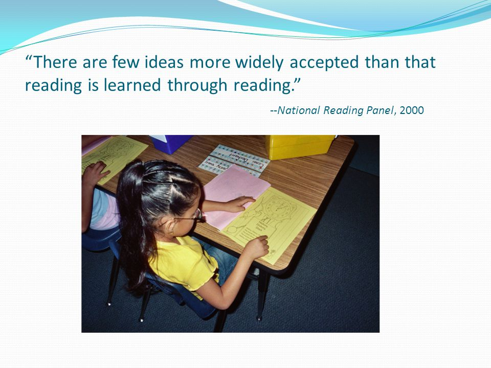 There are few ideas more widely accepted than that reading is learned through reading. --National Reading Panel, 2000