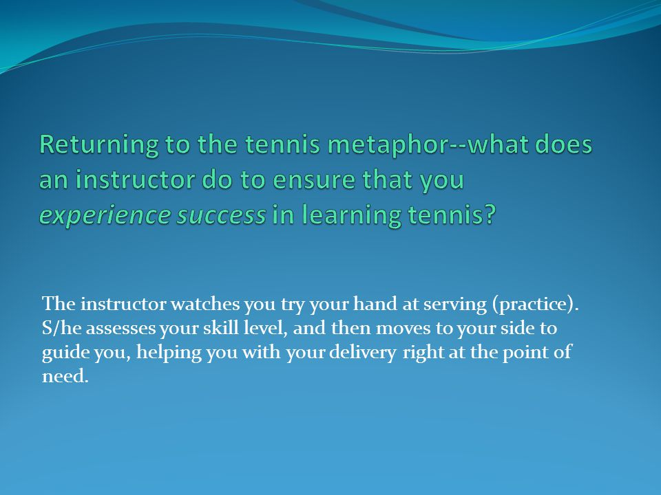 Returning to the tennis metaphor--what does an instructor do to ensure that you experience success in learning tennis