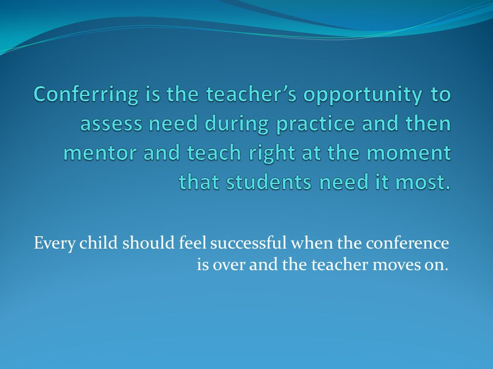 Conferring is the teacher's opportunity to assess need during practice and then mentor and teach right at the moment that students need it most.