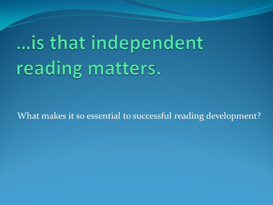 …is that independent reading matters.