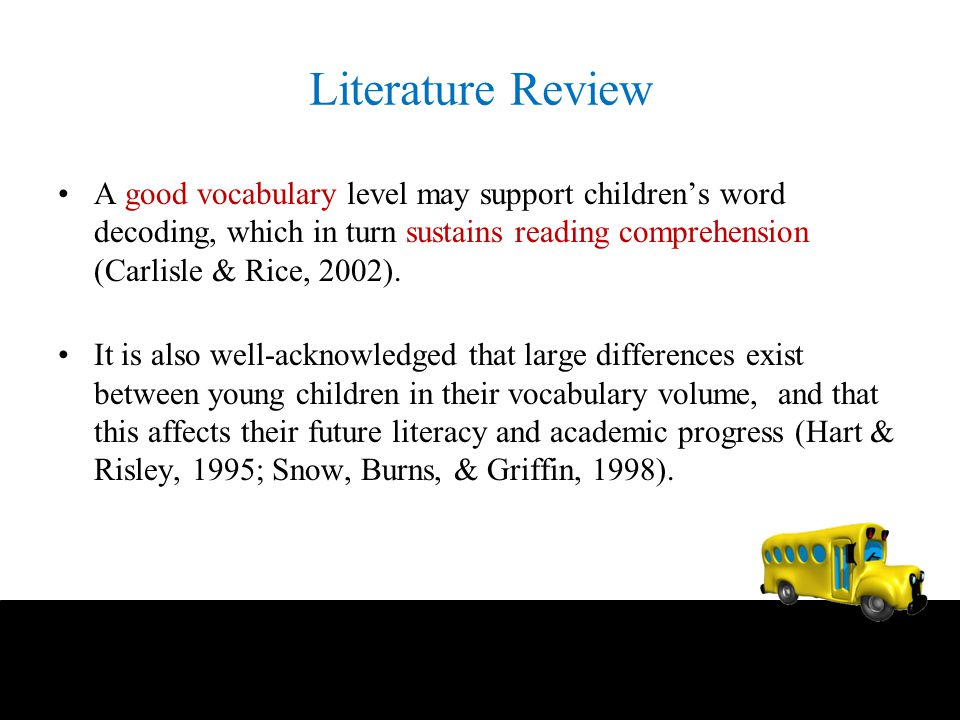 Literature Review A good vocabulary level may support children's word decoding, which in turn sustains reading comprehension (Carlisle & Rice, 2002).