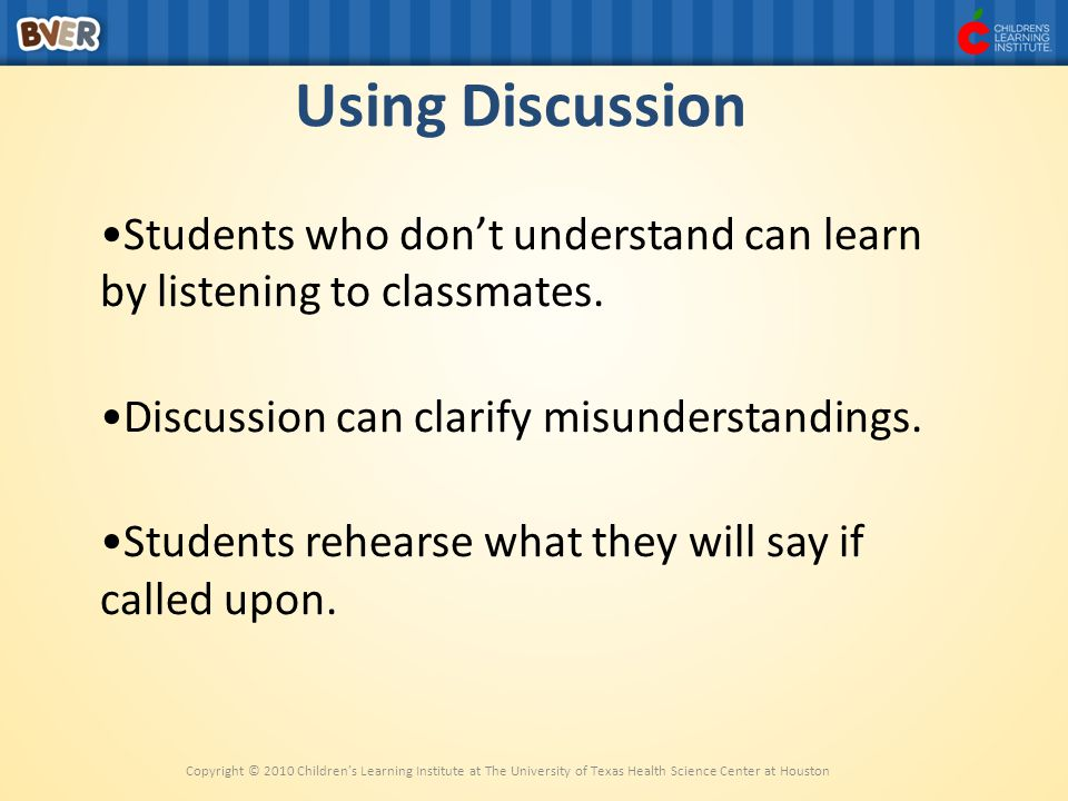 Using Discussion Students who don't understand can learn by listening to classmates. Discussion can clarify misunderstandings.