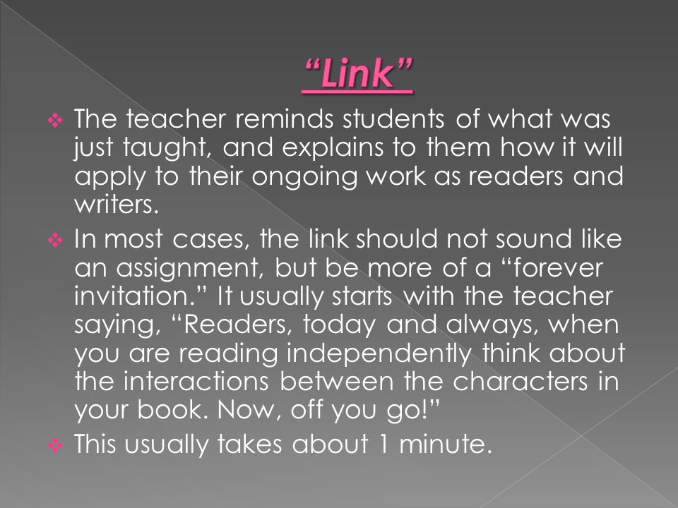 Link The teacher reminds students of what was just taught, and explains to them how it will apply to their ongoing work as readers and writers.